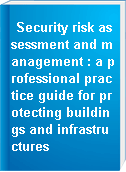 Security risk assessment and management : a professional practice guide for protecting buildings and infrastructures