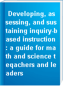 Developing, assessing, and sustaining inquiry-based instruction : a guide for math and science teqachers and leaders