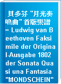 """貝多芬 """"月光奏鳴曲"""" 首版樂譜 = Ludwig van Beethoven Faksimile der Original-Ausgabe 1802 der Sonata Quasi una Fantasia """"MONDSCHEIN"""" op.27 No.2"""