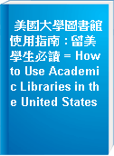 美國大學圖書館使用指南 : 留美學生必讀 = How to Use Academic Libraries in the United States