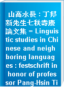山高水長 : 丁邦新先生七秩壽慶論文集 = Linguistic studies in Chinese and neighboring languages : festschrift in honor of professor Pang-Hsin Ting on his 70th birthday