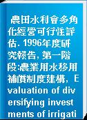 農田水利會多角化經營可行性評估. 1996年度研究報告, 第一階段:農業用水移用補償制度建構,  Evaluation of diversifying investments of irrigation associations in Taiwan  First step:compensation study on transferring irrigation water for alternative =