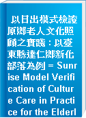 以日出模式檢證原鄉老人文化照顧之實踐 : 以臺東縣達仁鄉新化部落為例 = Sunrise Model Verification of Culture Care in Practice for the Elderly in Indigenous Villages:A Case Study on Kuvareng Village in Daren Township, Taitung County
