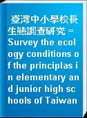 臺灣中小學校長生態調查研究 = Survey the ecology conditions of the principlas in elementary and junior high schools of Taiwan