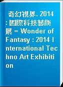 奇幻視界. 2014 : 國際科技藝術展 = Wonder of Fantasy : 2014 International Techno Art Exhibition