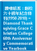 鑽嘻感恩 : 創校六十週年紀念特刊(1950-2010) = Diamond Thanksgiving-Grace Christian College 60th Anniversary Commemorative Yearbook