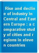 Rise and decline of industry in Central and Eastern Europe : a comparative study of cities and regions in eleven countries