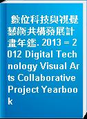數位科技與視覺藝術共構發展計畫年鑑. 2013 = 2012 Digital Technology Visual Arts Collaborative Project Yearbook