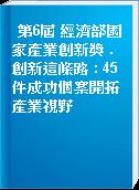 第6屆 經濟部國家產業創新獎 . 創新這條路 : 45件成功個案開拓產業視野
