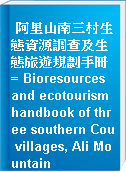 阿里山南三村生態資源調查及生態旅遊規劃手冊 = Bioresources and ecotourism handbook of three southern Cou villages, Ali Mountain