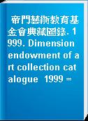 帝門藝術教育基金會典藏圖錄. 1999. Dimension endowment of art collection catalogue  1999 =