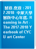 藝遊.意遊 : 2017-2018  中原大學藝術中心年鑑. Roaming in Art - The 2017-2018 Yearbook of CYCU art Center