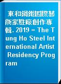 東和鋼鐵國際藝術家駐廠創作專輯. 2019 = The Tung Ho Steel International Artist Residency Program