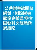 公共圖書館服務綱領 : 國際圖書館協會聯盟/聯合國教科文組織發展指南