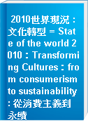 2010世界現況 : 文化轉型 = State of the world 2010:Transforming Cultures:from consumerism to sustainability : 從消費主義到永續