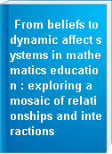 From beliefs to dynamic affect systems in mathematics education : exploring a mosaic of relationships and interactions