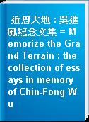 近思大地 : 吳進風紀念文集 = Memorize the Grand Terrain : the collection of essays in memory of Chin-Fong Wu