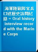 海軍陸戰隊官兵口述歷史訪問紀錄 = Oral history interview record with the Marine Corps