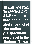 國立臺灣博物館館藏貝類模式標本圖錄 = Illustrations and annotated checklist of the molluscan type specimens preserved in the National Taiwan Museum, Taipei
