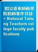 國立臺東師範學院教師著作目錄 = National Taitung Teachers college faculty publications