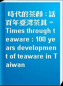 時代的茶顏 : 話百年臺灣茶具 = Times through teaware : 100 years development of teaware in Taiwan