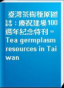 臺灣茶樹種原圖誌 : 慶祝建場100週年紀念特刊 = Tea germplasm resources in Taiwan