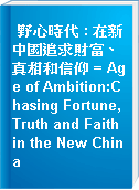 野心時代 : 在新中國追求財富、真相和信仰 = Age of Ambition:Chasing Fortune, Truth and Faith in the New China