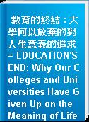 教育的終結 : 大學何以放棄的對人生意義的追求 = EDUCATION