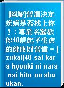 [圖解]習慣決定疾病是否找上你! : 專業名醫教你40歲起不生病的健康好習慣 = [zukai]40 sai kara byouki ni nara nai hito no shuukan.