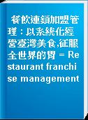 餐飲連鎖加盟管理 : 以系統化經營臺灣美食,征服全世界的胃 = Restaurant franchise management