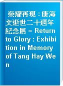 榮耀再現 : 唐海文逝世二十週年紀念展 = Return to Glory : Exhibition in Memory of Tang Hay Wen