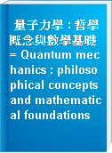 量子力學 : 哲學概念與數學基礎 = Quantum mechanics : philosophical concepts and mathematical foundations