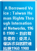 A Borrowed Voice : Taiwan Human Rights Through International Networks, 1960-1980 = 我的聲音借妳 : 臺灣人權訴求與國際連絡網1960-1980
