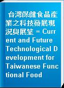 台灣保健食品產業之科技發展現況與展望 = Current and Future Technological Development for Taiwanese Functional Food