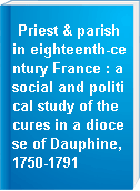 Priest & parish in eighteenth-century France : a social and political study of the cures in a diocese of Dauphine, 1750-1791