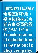 國策會社與殖民地邊區的改造 : 臺灣拓殖株式會社在東臺灣的經營(1937-1945) = Transformation of colonial frontier by national policy company: Operations of Taiwan development corporation in eastern Taiwan(1937-1945)