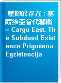 壓抑的存在 : 塞爾維亞當代藝術 = Cargo East. The Subdued Existence Prigušena Egzistencija