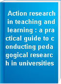 Action research in teaching and learning : a practical guide to conducting pedagogical research in universities