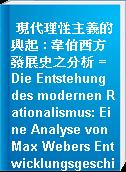 現代理性主義的興起 : 韋伯西方發展史之分析 =  Die Entstehung des modernen Rationalismus: Eine Analyse von Max Webers Entwicklungsgeschichte des Okzidents