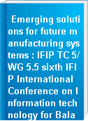 Emerging solutions for future manufacturing systems : IFIP TC 5/WG 5.5 sixth IFIP International Conference on Information technology for Balanced Automation Systems in Manufacturing and Services, 27-29 September 2004, Vienna, Austria