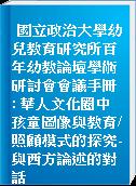 國立政治大學幼兒教育研究所百年幼教論壇學術研討會會議手冊 : 華人文化圈中孩童圖像與教育/照顧模式的探究-與西方論述的對話