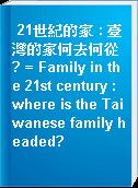 21世紀的家 : 臺灣的家何去何從? = Family in the 21st century : where is the Taiwanese family headed?