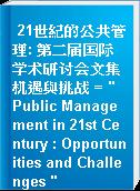 """21世紀的公共管理: 第二届国际学术研讨会文集 机遇與挑战 = """" Public Management in 21st Century : Opportunities and Challenges """""""