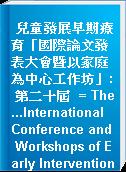 兒童發展早期療育「國際論文發表大會暨以家庭為中心工作坊」: 第二十屆  = The...International Conference and Workshops of Early Intervention for Child Development.