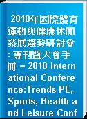 2010年國際體育運動與健康休閒發展趨勢研討會 : 專刊暨大會手冊 = 2010 International Conference:Trends PE, Sports, Health and Leisure Conference Journal.