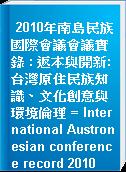 2010年南島民族國際會議會議實錄 : 返本與開新:台灣原住民族知識、文化創意與環境倫理 = International Austronesian conference record 2010