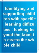 Identifying and supporting children with specific learning difficulties : looking beyond the label to assess the whole child