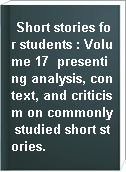 Short stories for students : Volume 17  presenting analysis, context, and criticism on commonly studied short stories.