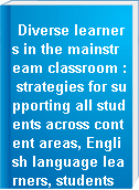 Diverse learners in the mainstream classroom : strategies for supporting all students across content areas, English language learners, students with disabilities, gifted/talented students