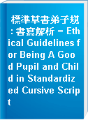 標準草書弟子規 : 書寫解析 = Ethical Guidelines for Being A Good Pupil and Child in Standardized Cursive Script